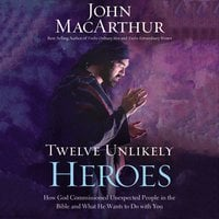 Twelve Unlikely Heroes: How God Commissioned Unexpected People in the Bible and What He Wants to Do with You - John F. MacArthur