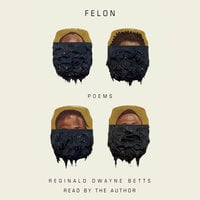Felon: Poems - Reginald Dwayne Betts
