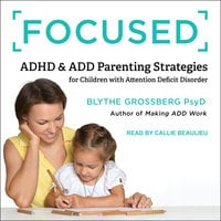 Focused: ADHD & ADD Parenting Strategies for Children with Attention Deficit Order - Blythe Grossberg