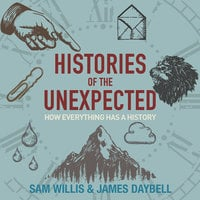 Histories of the Unexpected: How everything has a history - Sam Willis, James Daybell