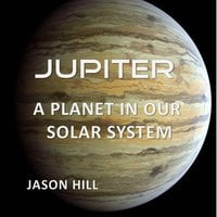 Jupiter: A Planet in our Solar System - Jason Hill
