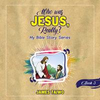 Who Was Jesus, Really? Book Three - James Taiwo