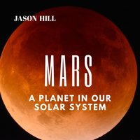 Mars: A Planet in our Solar System - Jason Hill