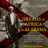 Dreams of Africa in Alabama: The Slave Ship Clotilda and the Story of the Last Africans Brought to America - Sylvian A. Diouf