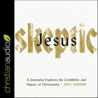 Jesus Skeptic: A Journalist Explores the Credibility and Impact of Christianity - John S. Dickerson