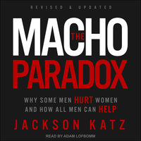 The Macho Paradox: Why Some Men Hurt Women and How All Men Can Help - Jackson Katz