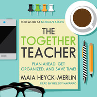 The Together Teacher: Plan Ahead, Get Organized, and Save Time! - Maia Heyck-Merlin