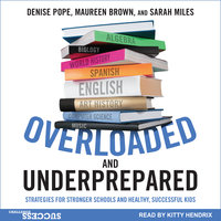 Overloaded and Underprepared: Strategies for Stronger Schools and Healthy, Successful Kids - Maureen Brown, Sarah Miles, Denise Pope