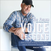 Voice Lessons: How a Couple of Ninja Turtles, Pinky and an Animaniac Saved My Life - Rob Paulsen