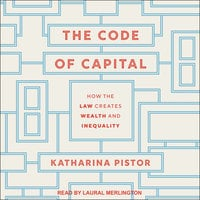 The Code of Capital: How the Law Creates Wealth and Inequality - Katharina Pistor