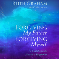 Forgiving My Father, Forgiving Myself: An Invitation to the Miracle of Forgiveness - Ruth Graham, Cindy Lambert