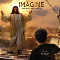 Imagine...The Miracles of Jesus - Matt Koceich