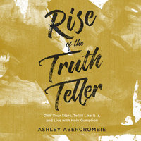 Rise of the Truth Teller: Own Your Story, Tell It Like It Is, and Live with Holy Gumption - Ashley Abercrombie