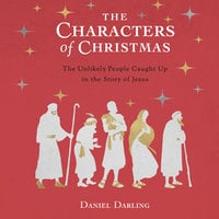 The Characters of Christmas: 10 Unlikely People Caught Up in the Story of Jesus - Daniel Darling