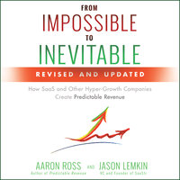 From Impossible to Inevitable: How SaaS and Other Hyper-Growth Companies Create Predictable Revenue (2nd Edition) - Jason Lemkin, Aaron Ross