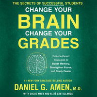 Change Your Brain, Change Your Grades: The Secrets of Successful Students: Science-Based Strategies to Boost Memory, Strengthen Focus, and Study Faster - Daniel G. Amen (M.D.)