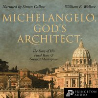 Michelangelo, God's Architect: The Story of His Final Years and Greatest Masterpiece - William E. Wallace