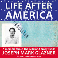 Life After America: A Memoir About the Wild and Crazy 1960s - Joseph Mark Glazner