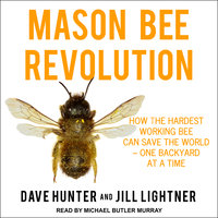 Mason Bee Revolution: How the Hardest Working Bee can Save the World – One Backyard at a Time - Dave Hunter, Jill Lightner