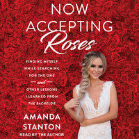 Now Accepting Roses: Finding Myself While Searching for the One... and Other Lessons I Learned from The Bachelor - Amanda Stanton