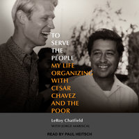 To Serve the People: My Life Organizing with Cesar Chavez and the Poor - LeRoy Chatfield