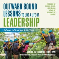 Outward Bound Lessons to Live a Life of Leadership: To Serve, to Strive, and Not to Yield - Mark Michaux Brown