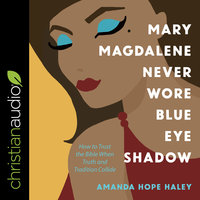 Mary Magdalene Never Wore Blue Eye Shadow: How to Trust the Bible When Truth and Tradition Collide - Amanda Hope Haley