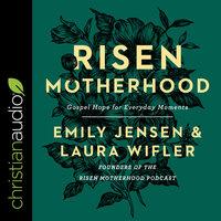 Risen Motherhood: Gospel Hope for Everyday Moments - Emily Jensen, Laura Wifler