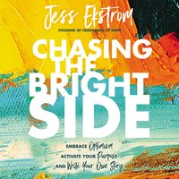 Chasing the Bright Side: Embrace Optimism, Activate Your Purpose, and Write Your Own Story - Jess Ekstrom