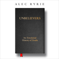 Unbelievers: An Emotional History of Doubt - Alec Ryrie