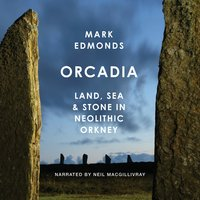 Orcadia: Land, Sea & Stone in Neolithic Orkney - Mark Edmonds