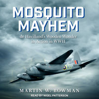 Mosquito Mayhem: de Havilland's Wooden Wonder in Action in WWII - Martin W. Bowman