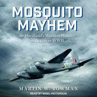 Mosquito Mayhem: de Havilland's Wooden Wonder in Action in WWII - Martin W. Bowman