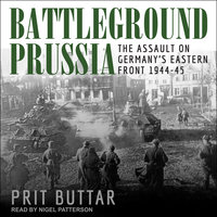 Battleground Prussia: The Assault on Germany's Eastern Front 1944–45 - Prit Buttar