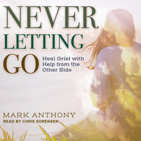Never Letting Go: Heal Grief with Help from the Other Side - Mark Anthony