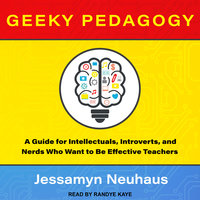 Geeky Pedagogy: A Guide for Intellectuals, Introverts, and Nerds Who Want to Be Effective Teachers - Jessamyn Neuhaus
