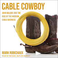 Cable Cowboy: John Malone and the Rise of the Modern Cable Business - Mark Robichaux