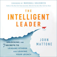 The Intelligent Leader: Unlocking the 7 Secrets to Leading Others and Leaving Your Legacy - John Mattone
