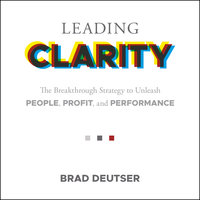 Leading Clarity: The Breakthrough Strategy to Unleash People, Profit and Performance - Brad Deuster