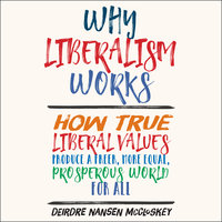 Why Liberalism Works: How True Liberal Values Produce a Freer, More Equal, Prosperous World for All - Deirdre Nansen McCloskey