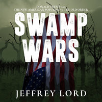 Swamp Wars: Donald Trump and the New American Populism vs. The Old Order - Jeffrey Lord