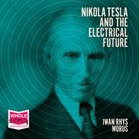 Nikola Tesla and the Electrical Future - Iwan Rhys Morus