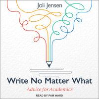 Write No Matter What: Advice for Academics - Joli Jensen