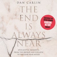 The End is Always Near: Apocalyptic Moments, from the Bronze Age Collapse to Nuclear Near Misses - Dan Carlin