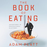 The Book of Eating: Adventures in Professional Gluttony - Adam Platt
