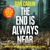 The End is Always Near: Apocalyptic Moments from the Bronze Age Collapse to Nuclear Near Misses - Dan Carlin