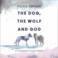 The Dog, the Wolf and God - Folco Terzani