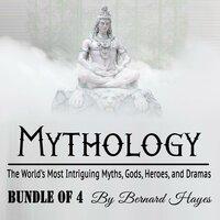 Mythology: The World's Most Intriguing Myths, Gods, Heroes, and Dramas - Bernard Hayes