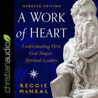 A Work of Heart: Understanding How God Shapes Spiritual Leaders - Reggie McNeal