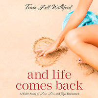 And Life Comes Back: A Wife's Story of Love, Loss and Hope Reclaimed - Tricia Lott Williford